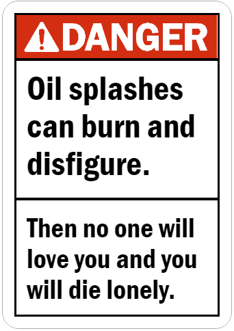 Oil splashes can burn and disfigure then no one will love you sign.