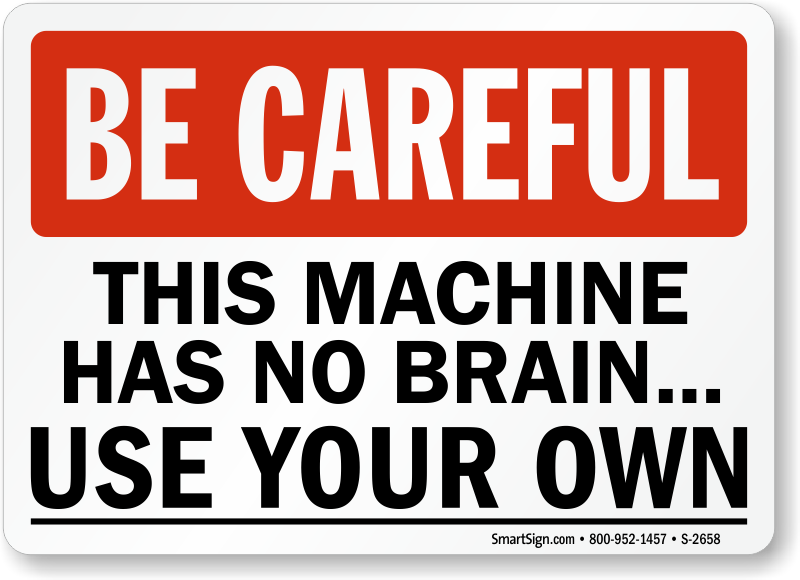 Be Careful This Machine Has No Brain Use Your Own Sign