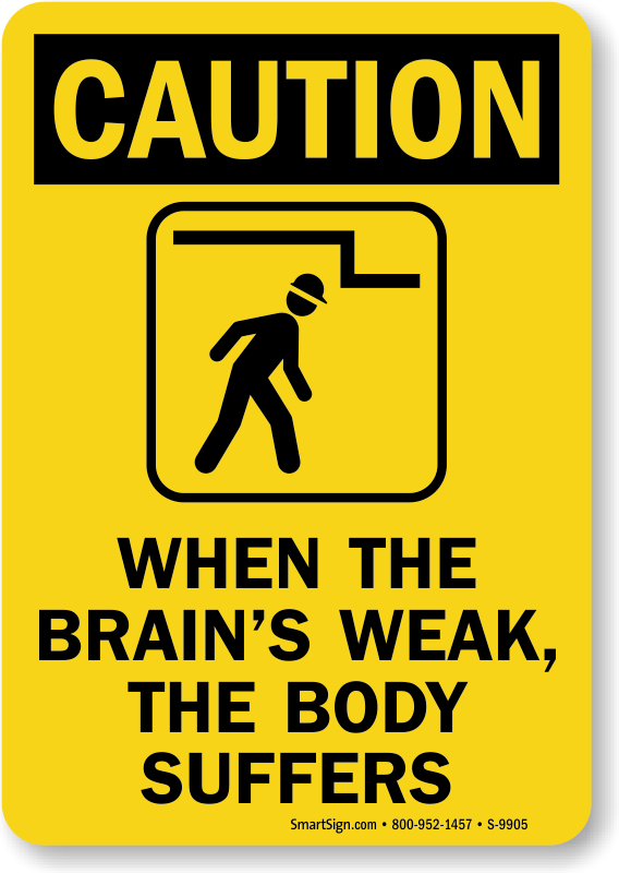 OSHA Caution When The Brain's Weak The Body Suffers Sign